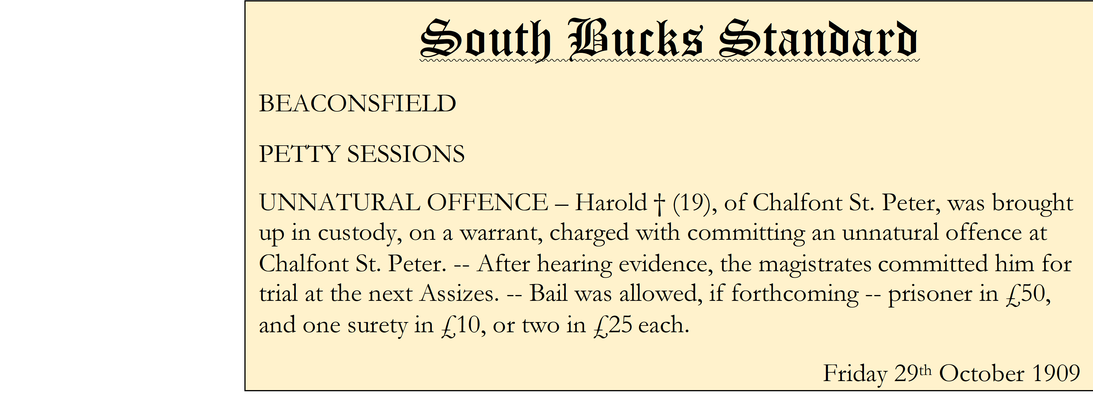 South Bucks Standard BEACONSFIELD PETTY SESSIONS UNNATURAL OFFENCE – Harold † (19), of Chalfont St. Peter, was brought up in custody, on a warrant, charged with committing an unnatural offence at Chalfont St. Peter. -- After hearing evidence, the magistratescommitted him for trial at the next Assizes. -- Bail was allowed, if forthcoming -- prisoner in £50, and one surety in £10, or two in £25each. Friday 29th October 1909