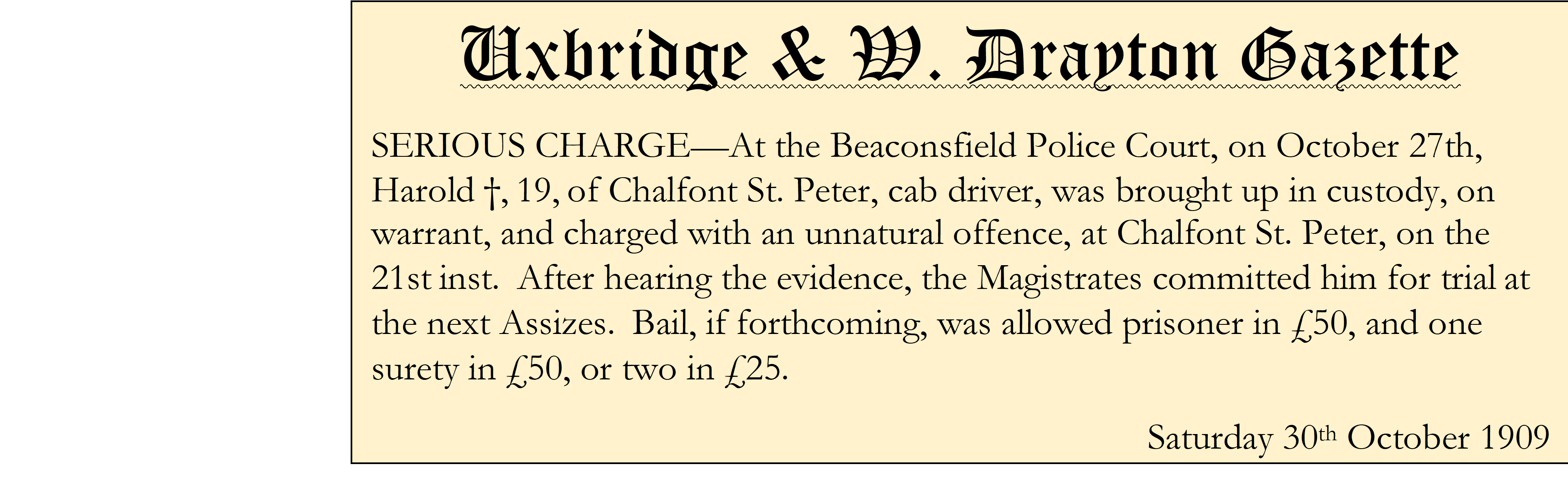 Uxbridge & W. Drayton Gazette SERIOUS CHARGE—At the Beaconsfield Police Court, on October 27th, Harold †,19,of Chalfont St. Peter, cab driver, was brought up in custody, on warrant, and charged with an unnatural offence, at Chalfont St. Peter, on the 21stinst. After hearing the evidence, the Magistrates committed him for trialat the next Assizes. Bail, if forthcoming, was allowed prisoner in £50, and one surety in £50, or two in £25. Saturday 30th October 1909